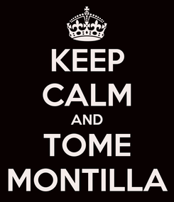Poster: KEEP CALM AND TOME MONTILLA