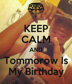 Poster: KEEP CALM AND Tommorow Is My Birthday