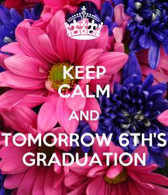 Poster: KEEP CALM AND TOMORROW 6TH'S GRADUATION
