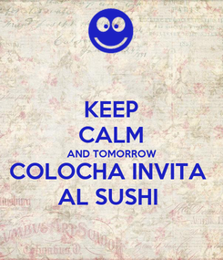 Poster: KEEP CALM AND TOMORROW COLOCHA INVITA  AL SUSHI