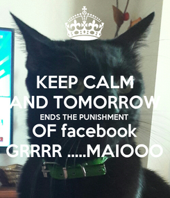 Poster: KEEP CALM AND TOMORROW ENDS THE PUNISHMENT OF facebook GRRRR .....MAIOOO