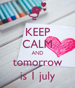 Poster: KEEP CALM AND tomorrow is 1 july