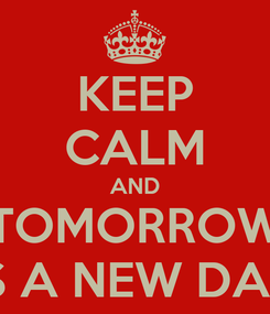 Poster: KEEP CALM AND TOMORROW IS A NEW DAY