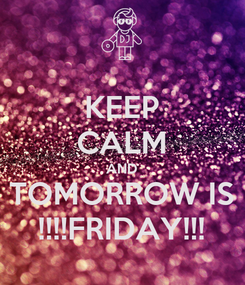 Poster: KEEP CALM AND TOMORROW IS !!!!FRIDAY!!!