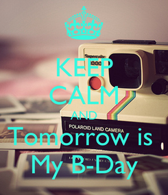 Poster: KEEP CALM AND Tomorrow is  My B-Day