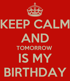 Poster: KEEP CALM AND TOMORROW  IS MY BIRTHDAY