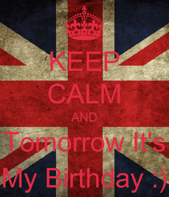 Poster: KEEP CALM AND Tomorrow It's My Birthday :)