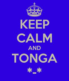 Poster: KEEP CALM AND TONGA *-*