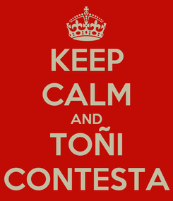 Poster: KEEP CALM AND TOÑI CONTESTA