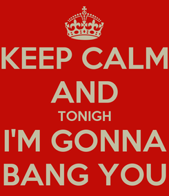 Poster: KEEP CALM AND TONIGH I'M GONNA BANG YOU