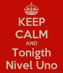 Poster: KEEP CALM AND Tonigth Nivel Uno