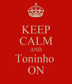 Poster: KEEP CALM AND Toninho  ON
