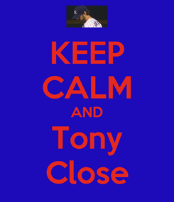 Poster: KEEP CALM AND Tony Close
