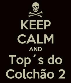 Poster: KEEP CALM AND Top´s do Colchão 2