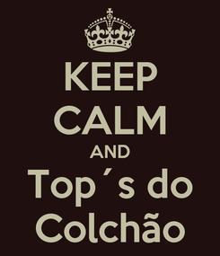 Poster: KEEP CALM AND Top´s do Colchão