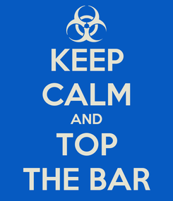 Poster: KEEP CALM AND TOP THE BAR