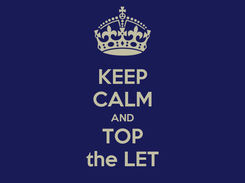 Poster: KEEP CALM AND TOP the LET