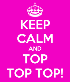 Poster: KEEP CALM AND TOP TOP TOP!