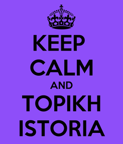 Poster: KEEP  CALM AND TOPIKH ISTORIA