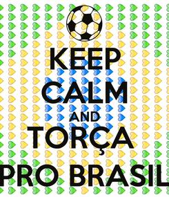 Poster: KEEP CALM AND TORÇA  PRO BRASIL