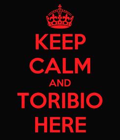 Poster: KEEP CALM AND TORIBIO HERE