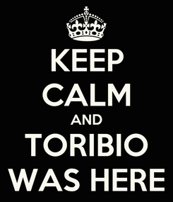Poster: KEEP CALM AND TORIBIO WAS HERE