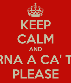 Poster: KEEP CALM AND TORNA A CA' TOA PLEASE