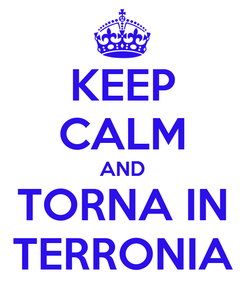 Poster: KEEP CALM AND TORNA IN TERRONIA