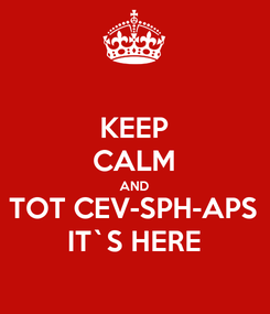 Poster: KEEP CALM AND TOT CEV-SPH-APS IT`S HERE