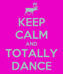 Poster: KEEP CALM AND TOTALLY DANCE