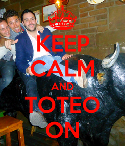Poster: KEEP CALM AND TOTEO ON