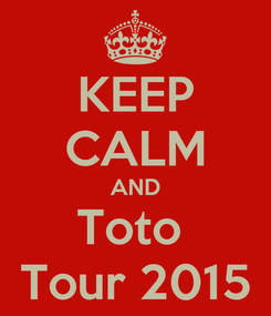 Poster: KEEP CALM AND Toto  Tour 2015