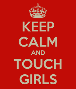 Poster: KEEP CALM AND TOUCH GIRLS