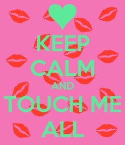 Poster: KEEP CALM AND TOUCH ME ALL