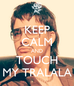 Poster: KEEP CALM AND TOUCH MY TRALALA