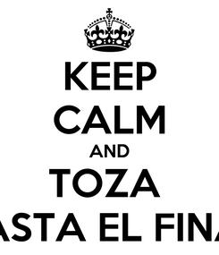 Poster: KEEP CALM AND TOZA  HASTA EL FINAL