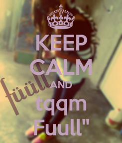 """Poster: KEEP CALM AND tqqm Fuull"""""""
