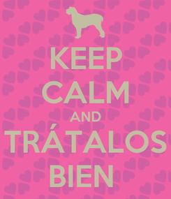 Poster: KEEP CALM AND TRÁTALOS BIEN