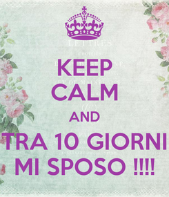 Poster: KEEP CALM AND TRA 10 GIORNI MI SPOSO !!!!