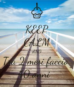 Poster: KEEP CALM AND Tra 2 mesi faccio  40 anni 🤩