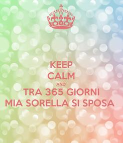 Poster: KEEP CALM AND TRA 365 GIORNI MIA SORELLA SI SPOSA
