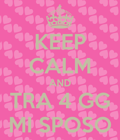 Poster: KEEP CALM AND TRA 4 GG MI SPOSO