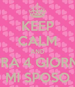 Poster: KEEP CALM AND TRA 4 GIORNI MI SPOSO