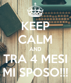 Poster: KEEP CALM AND TRA 4 MESI MI SPOSO!!!