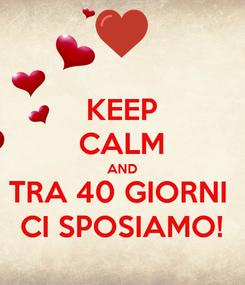 Poster: KEEP CALM AND TRA 40 GIORNI  CI SPOSIAMO!