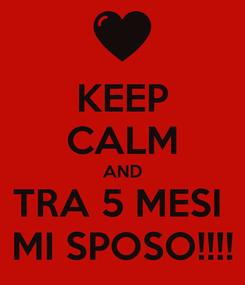 Poster: KEEP CALM AND TRA 5 MESI   MI SPOSO!!!!