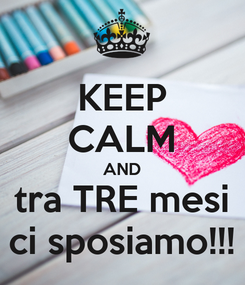 Poster: KEEP CALM AND tra TRE mesi ci sposiamo!!!