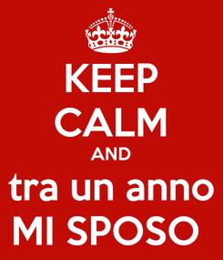 Poster: KEEP CALM AND tra un anno MI SPOSO