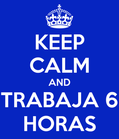 Poster: KEEP CALM AND TRABAJA 6 HORAS