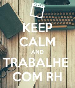 Poster: KEEP CALM AND TRABALHE  COM RH